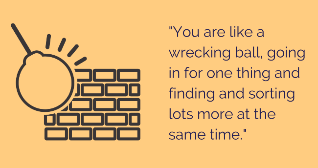 "Quote: ""You are like a wrecking ball, going in for one thing and finding and sorting lots more at the same time."""
