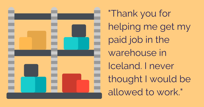 "Quote: ""Thank you for helping me get my paid job in the warehouse in Iceland. I never thought I would be allowed to work."""